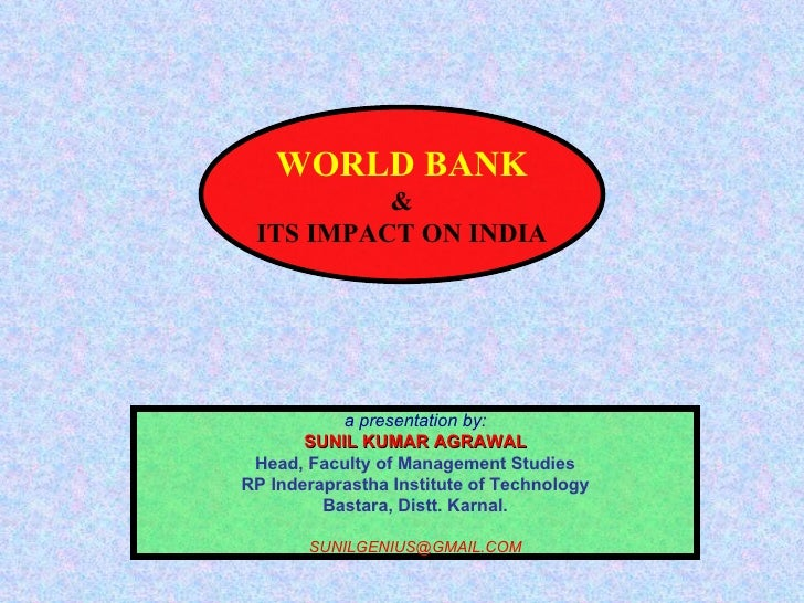 WORLD BANK & ITS IMPACT ON INDIA a presentation by: SUNIL KUMAR AGRAWAL Head, Faculty of Management Studies RP Inderaprast...