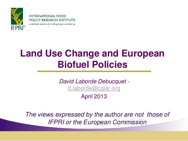 Land Use Change and EuropeanBiofuel PoliciesDavid Laborde Debucquet -d.laborde@cgiar.orgApril 2013The views expressed by t...