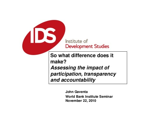 John Gaventa World Bank Institute Seminar November 22, 2010 So what difference does it make? Assessing the impact of parti...