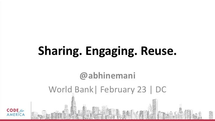 Sharing. Engaging. Reuse.        @abhinemani World Bank| February 23 | DC