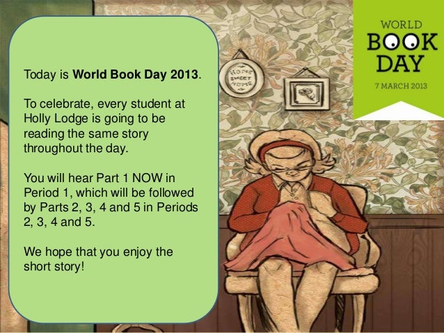 Today is World Book Day 2013.To celebrate, every student atHolly Lodge is going to bereading the same storythroughout the ...