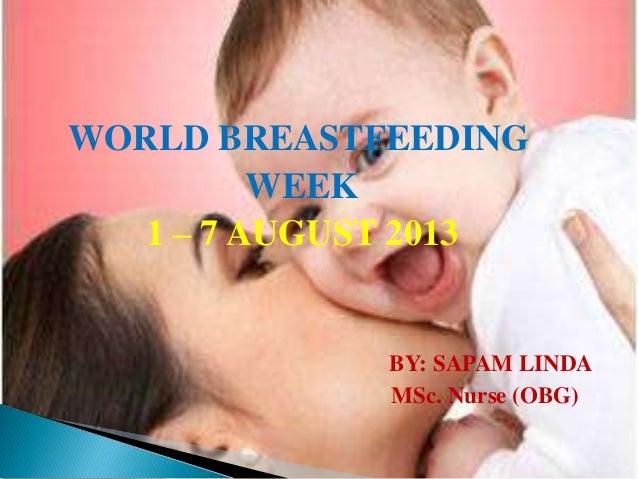WORLD BREASTFEEDING WEEK 1 – 7 AUGUST 2013 BY: SAPAM LINDA MSc. Nurse (OBG)