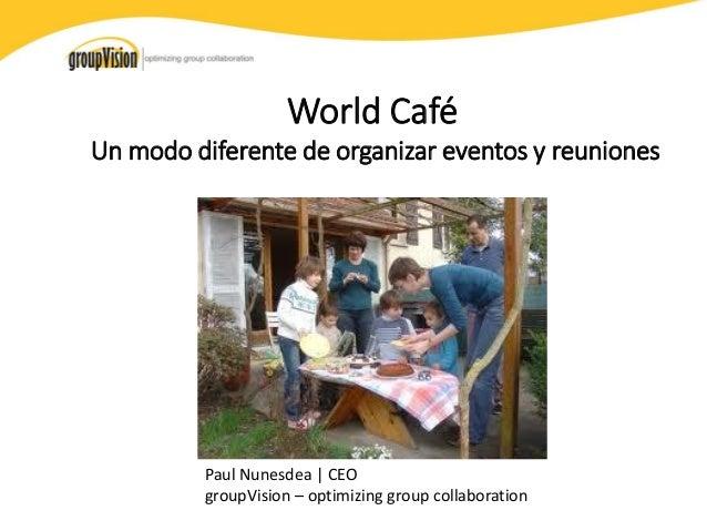 World Café Un modo diferente de organizar eventos y reuniones  Paul Nunesdea | CEO groupVision – optimizing group collabor...