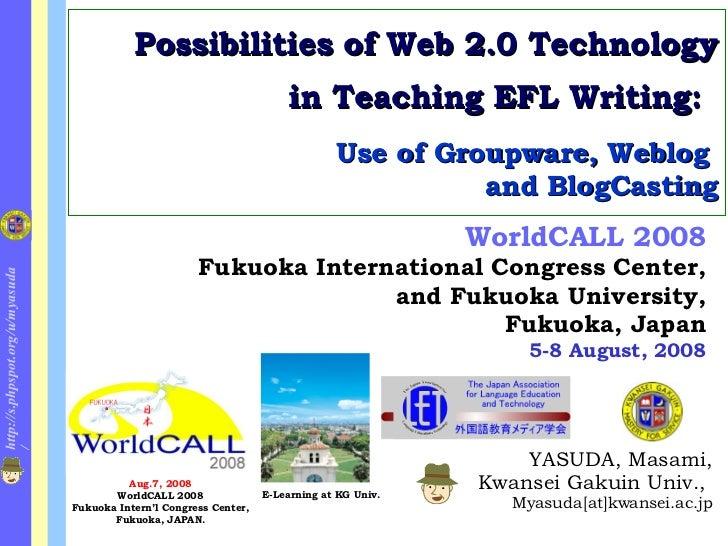 Possibilities of Web 2.0 Technology in Teaching EFL Writing:   Use of Groupware, Weblog  and BlogCasting <ul><ul><li>YASUD...