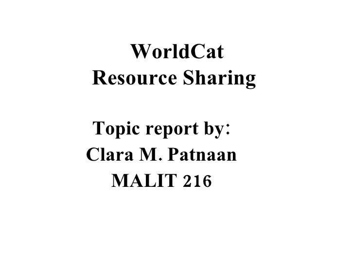 WorldCat Resource Sharing   Topic report by: Clara M. Patnaan MALIT 216