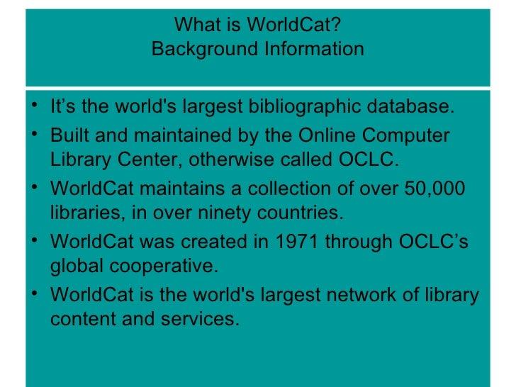 What is WorldCat? Background Information <ul><li>It's the world's largest bibliographic database. </li></ul><ul><li>Built ...