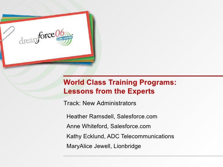 World Class Training Programs: Lessons from the Experts Heather Ramsdell, Salesforce.com Anne Whiteford, Salesforce.com Ka...