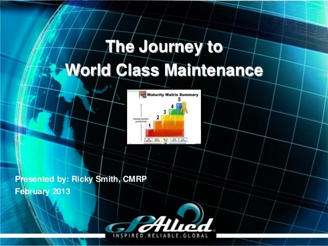 The Journey to           World Class MaintenancePresented by: Ricky Smith, CMRPFebruary 2013                              ...