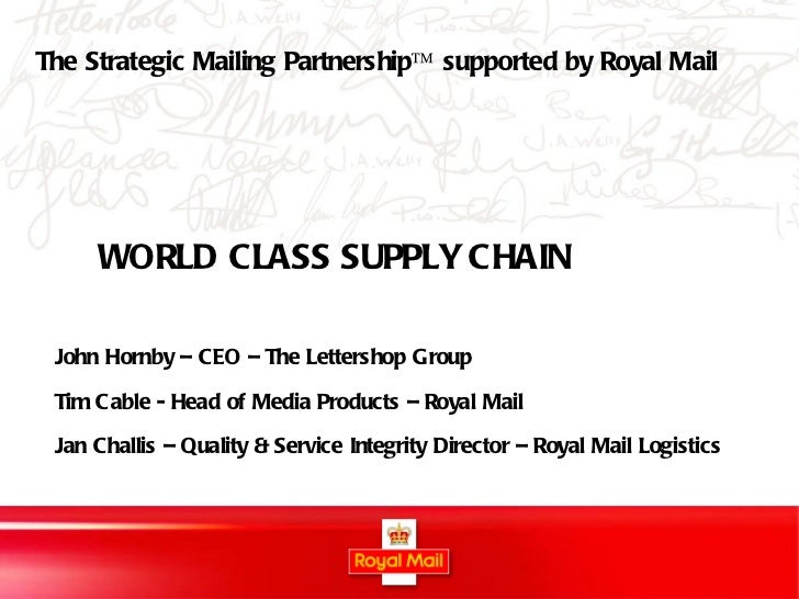 WORLD CLASS SUPPLY CHAIN John Hornby – CEO – The Lettershop Group Tim Cable - Head of Media Products – Royal Mail Jan Chal...