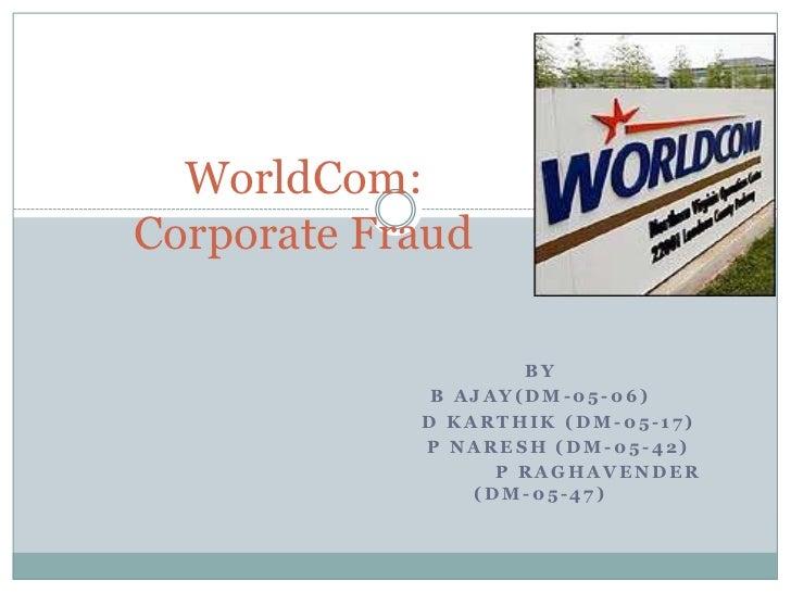 WorldCom:Corporate Fraud<br />By<br />B Ajay(dm-05-06)<br />     D karthik (dm-05-17)<br />     P Naresh (dm-05-42)<br /> ...