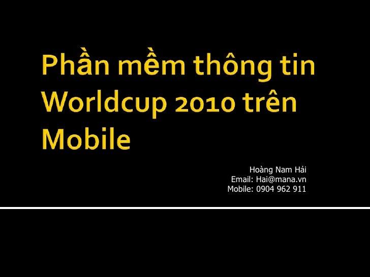 Phần mềm thông tin Worldcup 2010 trên Mobile<br />Hoàng Nam Hải<br />Email: Hai@mana.vn <br />Mobile: 0904 962 911<br />