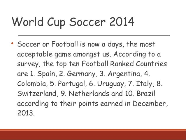 World Cup Soccer 2014  Soccer or Football is now a days, the most acceptable game amongst us. According to a survey, the ...