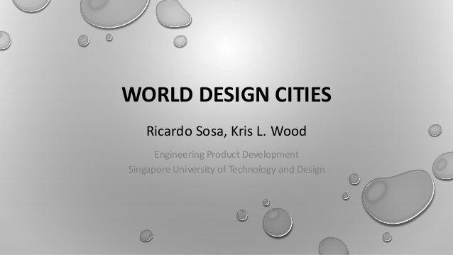 WORLD DESIGN CITIES Ricardo Sosa, Kris L. Wood Engineering Product Development Singapore University of Technology and Desi...