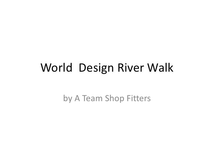 World Design River Walk   by A Team Shop Fitters