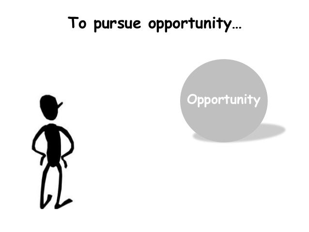 Opportunity To pursue opportunity…