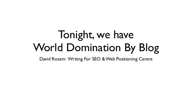 Tonight, we haveWorld Domination By BlogDavid Rosam: Writing For SEO & Web Positioning Centre
