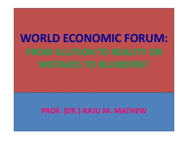 WORLD ECONOMIC FORUM ; FROM ILLUSION TO REALITY OR MISTAKES TO BLUNDERS?