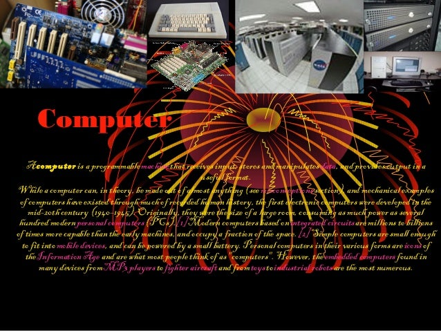 ComputerA computer is a programmable machine that receives input, stores and manipulates data, and provides output in ause...