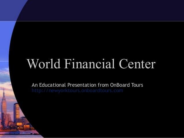 World Financial CenterAn Educational Presentation from OnBoard Tourshttp://newyorktours.onboardtours.com