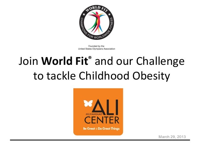 Join World Fit® and our Challenge   to tackle Childhood Obesity                           March 29, 2013