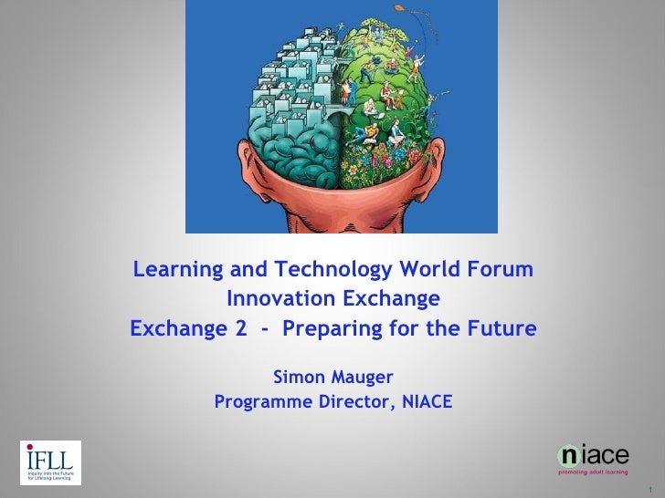 Learning and Technology World Forum Innovation Exchange Exchange 2  -  Preparing for the Future Simon Mauger Programme Dir...