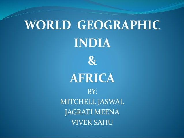 WORLD GEOGRAPHIC INDIA & AFRICA BY: MITCHELL JASWAL JAGRATI MEENA VIVEK SAHU