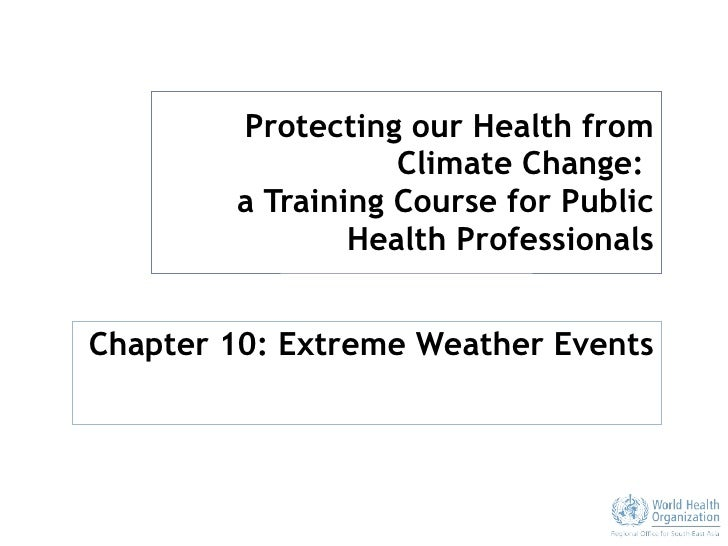 Protecting our Health from Climate Change:  a Training Course for Public Health Professionals Chapter 10: Extreme Weather ...