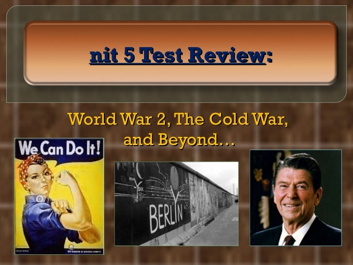 World War 2, The Cold War,  and Beyond… Unit 5 Test Review :