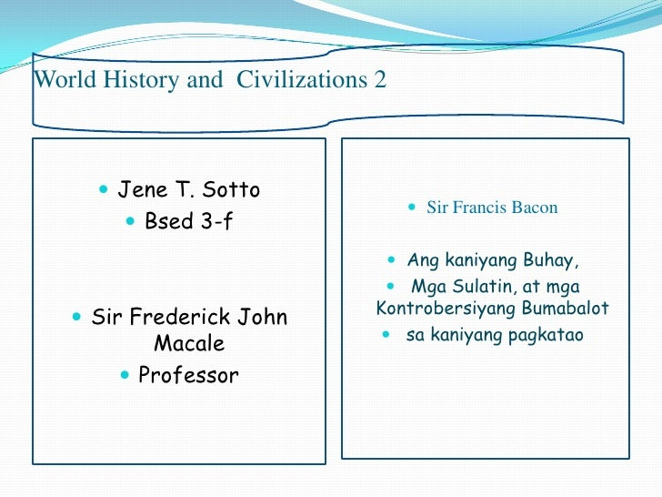 World History and Civilizations 2       Jene T. Sotto                                     Sir Francis Bacon         Bse...