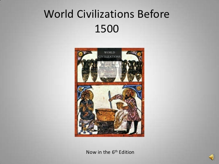 World Civilizations Before          1500        Now in the 6th Edition