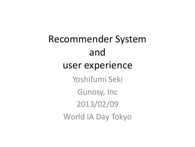 Recommender System         and   user experience   Yoshifumi Seki     Gunosy, Inc    2013/02/09  World IA Day Tokyo