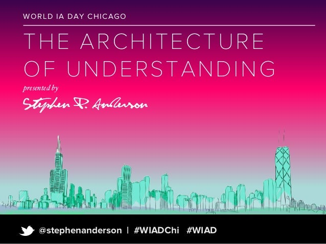 WO R L D I A DA Y C HI C A GO  T HE ARCHIT EC TU R E O F U NDERS TA N DI N G presented by  Stephen P. Anderson  t  @stephe...