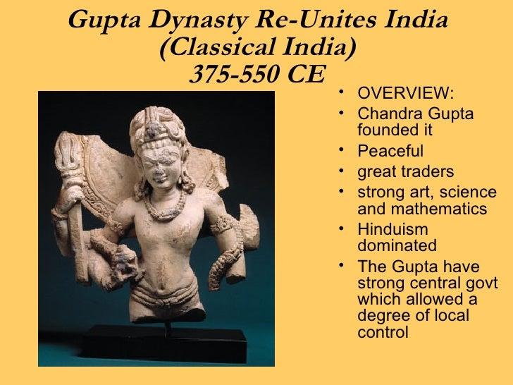 Gupta Dynasty Re-Unites India (Classical India) 375-550 CE <ul><li>OVERVIEW: </li></ul><ul><li>Chandra Gupta founded it </...