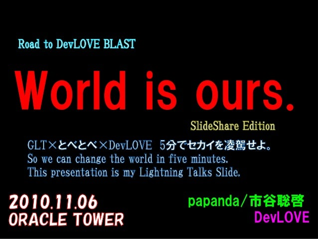 World is ours. 2010.11.06 ORACLE TOWER  Road to DevLOVE BLAST papanda/papanda/市谷聡啓市谷聡啓 DevLOVEDevLOVE  GLT×とべとべ×DevLOVE 5分...