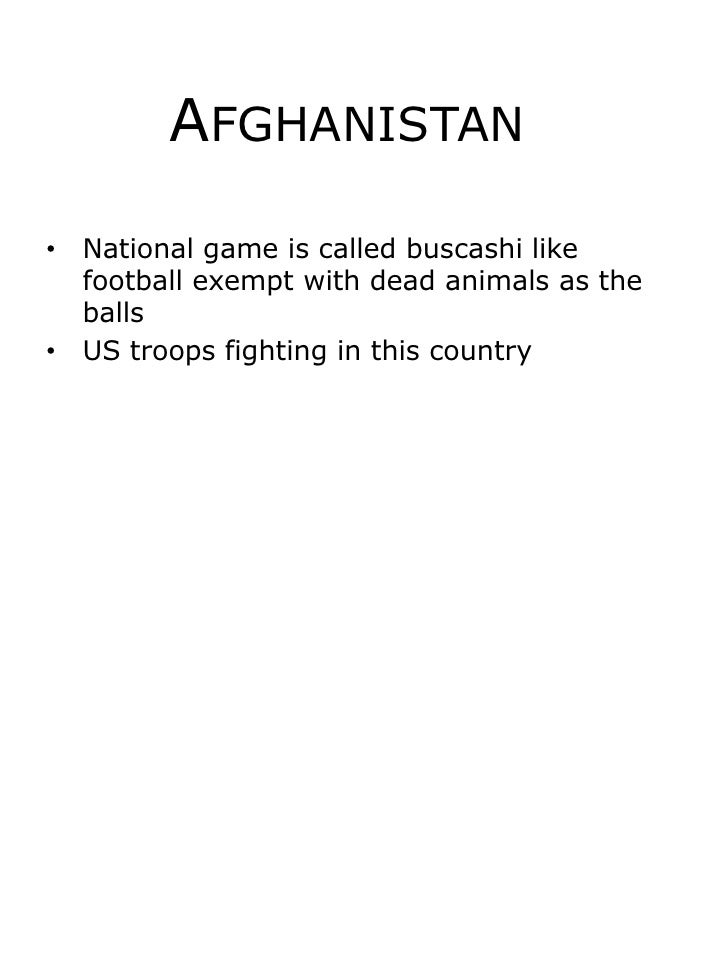 Afghanistan	<br />National game is called buscashi like football exempt with dead animals as the balls <br />US troops fig...