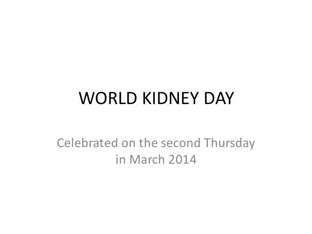 WORLD KIDNEY DAY Celebrated on the second Thursday in March 2014