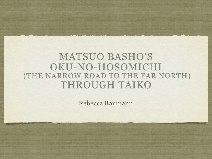 MATSUO BASHO'S     OKU-NO-HOSOMICHI(THE NARROW ROAD TO THE FAR NORTH)       THROUGH TAIKO           Rebecca Baumann