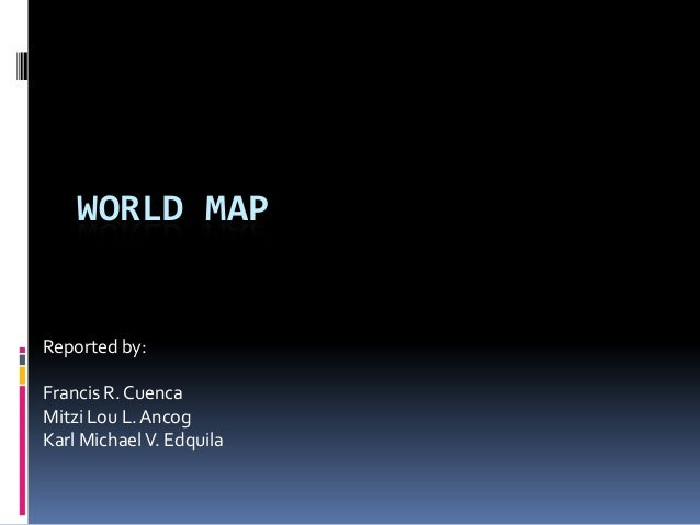 WORLD MAP Reported by: Francis R. Cuenca Mitzi Lou L.Ancog Karl MichaelV. Edquila