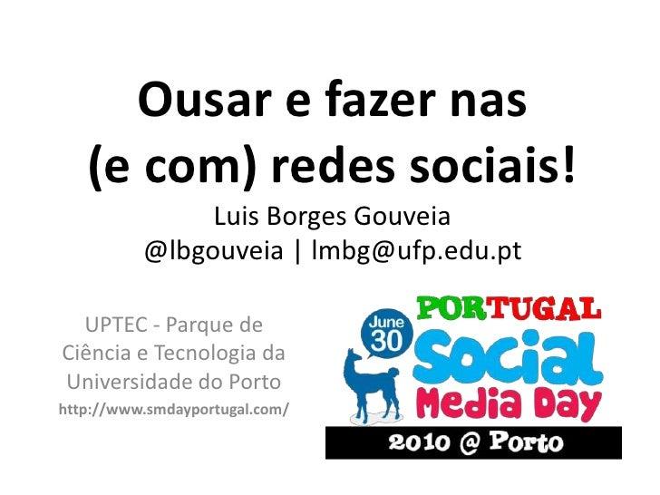 Ousar e fazer nas (e com) redes sociais!Luis Borges Gouveia@lbgouveia   lmbg@ufp.edu.pt<br />UPTEC - Parque de Ciência e T...
