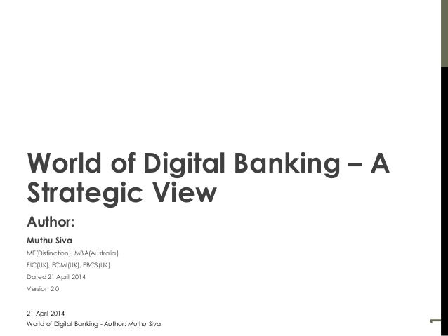 World of Digital Banking – A Strategic View Author: Muthu Siva ME(Distinction), MBA(Australia) FIC(UK), FCMI(UK), FBCS(UK)...
