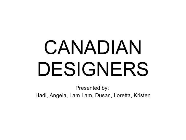 CANADIAN DESIGNERS Presented by:  Hadi, Angela, Lam Lam, Dusan, Loretta, Kristen