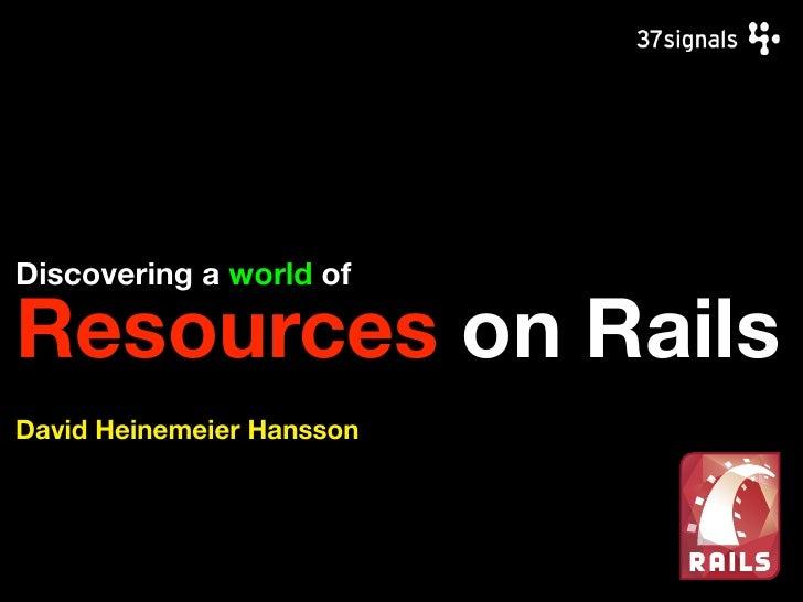 Discovering a world of  Resources on Rails David Heinemeier Hansson