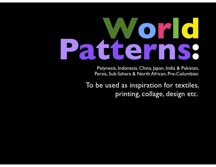 WorldPatterns:     Polynesia, Indonesia, China, Japan, India & Pakistan,    Persia, Sub-Sahara & North African, Pre-Columb...
