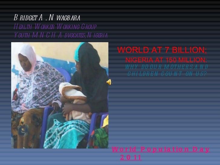 Bridget A. Nwagbara Health Worker Working Group Youth MNCH Advocates, Nigeria <ul><li>WORLD AT 7 BILLION;  NIGERIA AT 150 ...