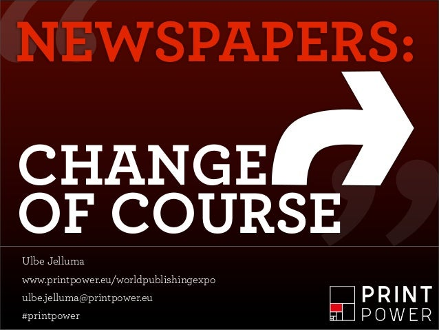 """NEWSPAPERS:CHANGEOF COURSEUlbe Jellumawww.printpower.eu/worldpublishingexpoulbe.jelluma@printpower.eu#printpower"