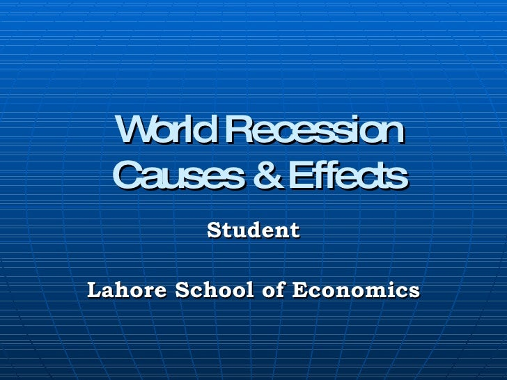 World Recession Causes & Effects Student Lahore School of Economics