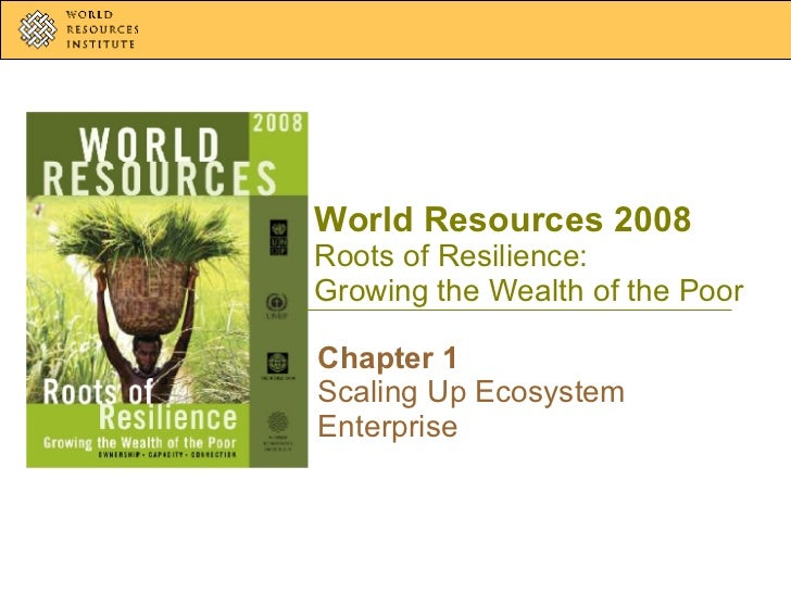 World Resources 2008 Roots of Resilience: Growing the Wealth of the Poor Chapter 1 Scaling Up Ecosystem Enterprise