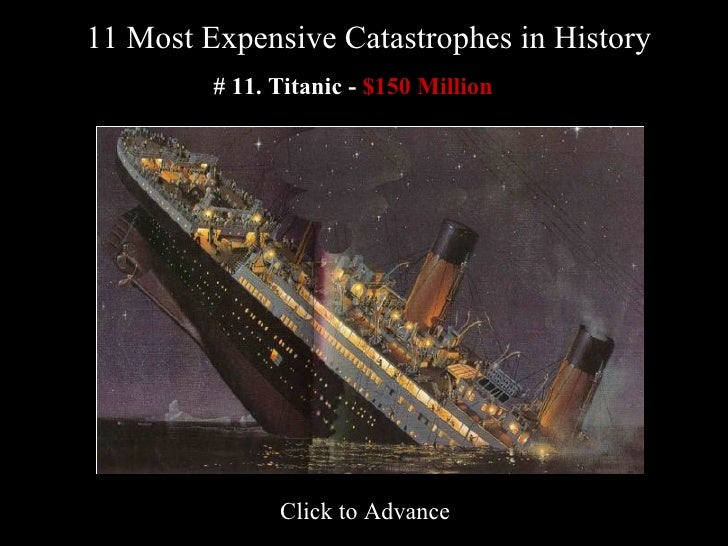 11 Most Expensive Catastrophes in History   # 11. Titanic -   $150 Million   Click to Advance