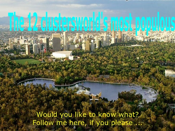 Would you like to know what? Follow me here, if you please ... The 12 clustersworld's most populous