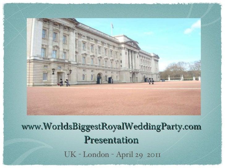 www.WorldsBiggestRoyalWeddingParty.com  Presentation <ul><li>UK - London - April 29  2011 </li></ul>